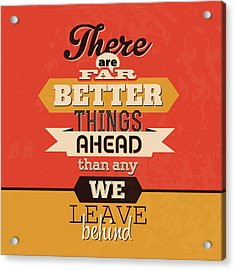 There Are Far Better Things Ahead Acrylic Print by Naxart Studio