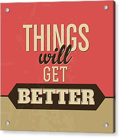 Thing Will Get Better Acrylic Print by Naxart Studio