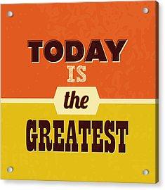 Today Is The Greatest Acrylic Print by Naxart Studio