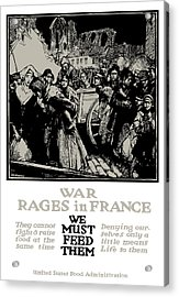 War Rages In France - We Must Feed Them Acrylic Print by War Is Hell Store