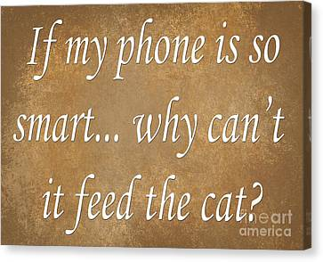 If My Phone Is So Smart Why Can't It Feed The Cat Canvas Print by Andee Design