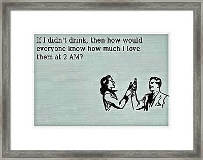 If I Didn't Drink Framed Print by Florian Rodarte