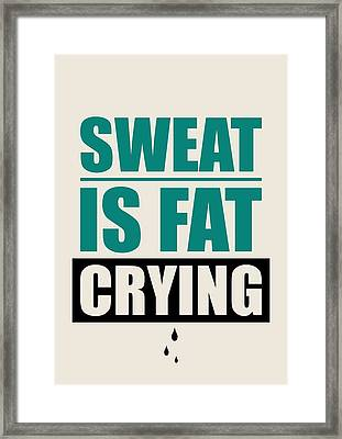 Sweat Is Fat Crying Gym Motivational Quotes Poster Framed Print by Lab No 4 - The Quotography Department
