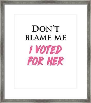 Don't Blame Me I Voted For Hillary Framed Print by Heidi Hermes