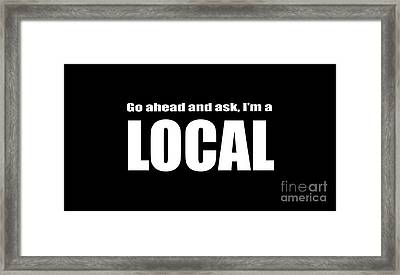 Go Ahead And Ask I Am A Local Tee White Ink Framed Print by Edward Fielding
