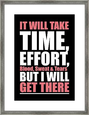 It Will Take Time, Effort, Blood, Sweat Tears But I Will Get There Life Motivational Quotes Poster Framed Print by Lab No 4