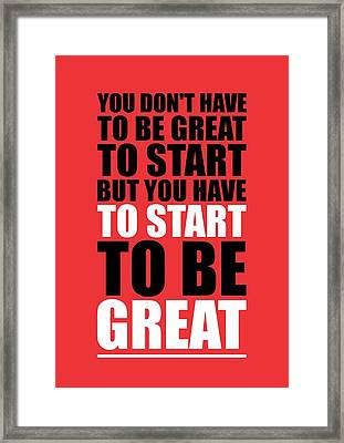 You Do Not Have To Be Great To Start But You Have To Start Gym Inspirational Quotes Poster Framed Print by Lab No 4