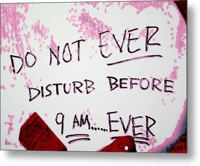Do Not Ever Disturb Before 9am Ever Metal Print by Luis Ludzska