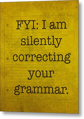 Fyi I Am Silently Correcting Your Grammar Metal Print by Design Turnpike
