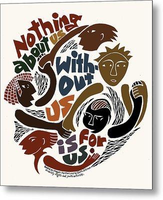 Nothing About Us Metal Print by Ricardo Levins Morales