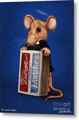 The Church Mouse... Metal Print by Will Bullas
