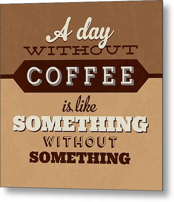 A Day Without Coffee Metal Print by Naxart Studio
