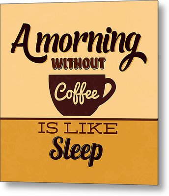 A Morning Without Coffee Is Like Sleep Metal Print by Naxart Studio
