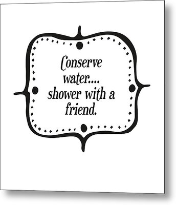 Conserve Water Shower With A Friend Metal Print by Randi Kuhne