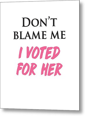 Don't Blame Me I Voted For Hillary Metal Print by Heidi Hermes
