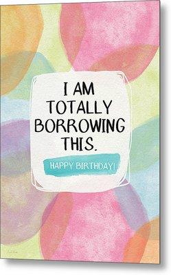 I Am Totally Borrowing This - Birthday Art By Linda Woods Metal Print by Linda Woods