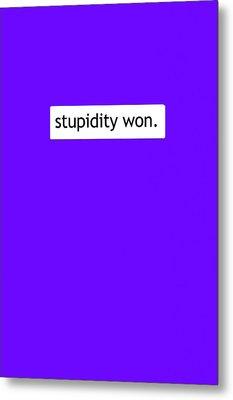 Stupidity Won Metal Print by Susan Maxwell Schmidt