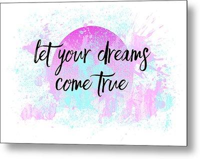 Text Art Let Your Dreams Come True Metal Print by Melanie Viola