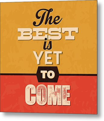The Best Is Yet To Come Metal Print by Naxart Studio