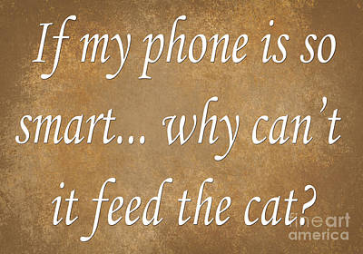 If My Phone Is So Smart Why Can't It Feed The Cat Print by Andee Design