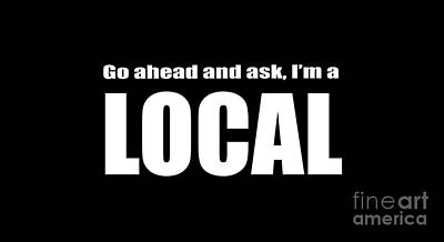 Go Ahead And Ask I Am A Local Tee White Ink Print by Edward Fielding