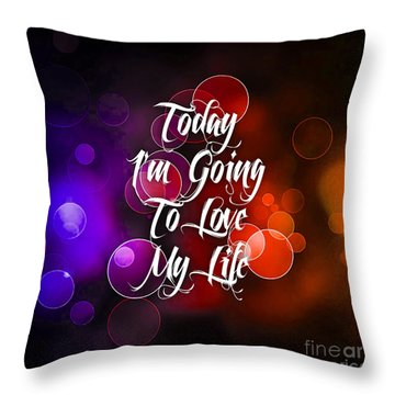Today I'm Going To Love My Life Throw Pillow by Marvin Blaine