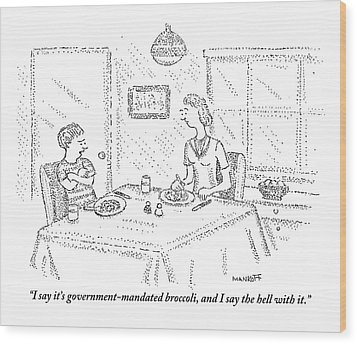I Say It's Government Mandated Broccoli Wood Print by Robert Mankoff