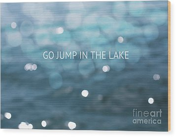 Go Jump In The Lake Wood Print by Kim Fearheiley