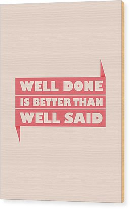 Well Done Is Better Than Well Said -  Benjamin Franklin Inspirational Quotes Poster Wood Print by Lab No 4 - The Quotography Department