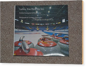 Ladies You Have The Ice - The 2009 Scotties Tournament Of Hearts Wood Print by Lawrence Christopher