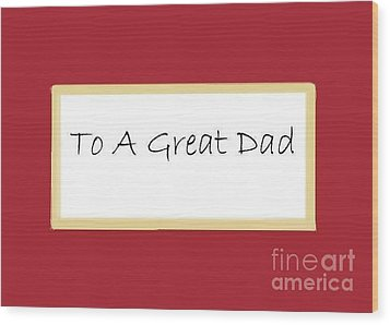 To A Great Dad Wood Print by Dessie Durham