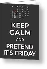 Keep Calm And Pretend It's Friday Greeting Card by Helena Kay