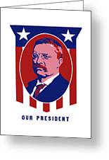 Teddy Roosevelt - Our President  Greeting Card by War Is Hell Store