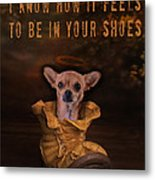 I Know How It Feels To Be In Your Shoes Metal Print by Kathy Tarochione