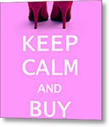 Keep Calm And Buy Shoes Metal Print by Natalie Kinnear