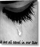 We Are All Equal In Our Tears Metal Print by Darren Stein