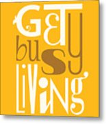 Get Busy Living Metal Print by Megan Romo
