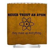 Never Trust An Atom They Make Up Everything Humor Art Shower Curtain by Design Turnpike