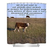 We Do Not Need To Eat Animals Shower Curtain by Janice Rae Pariza
