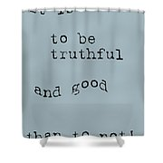 Better To Be Truthful Shower Curtain by Georgia Fowler