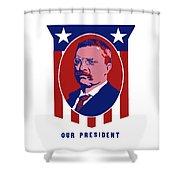 Teddy Roosevelt - Our President  Shower Curtain by War Is Hell Store