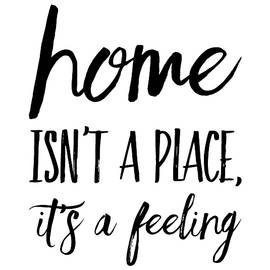 Home Isn't A Place It's A Feeling by Thinklosophy