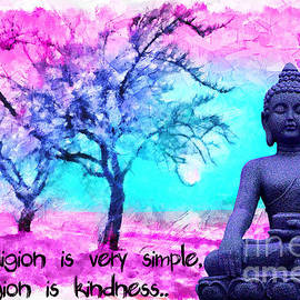 Lita Kelley - My religion is very simple. My religion is kindness.. His Holiness, Dalai Lama XIV, Tenzin Gyatso.