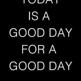 TODAY IS A GOOD DAY FOR A GOOD DAY - black version by Silva Wischeropp