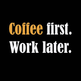 Coffee First Work Later by Johanna Hurmerinta