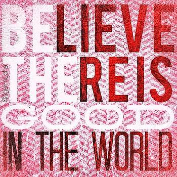 Believe There Is Good In The World. Be by Teresa Mucha