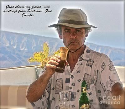 Good cheers my friend . Greetings from Santorini . Greece. Free Europe. by  Andrzej Goszcz