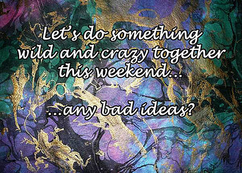 Let us do something wild and crazy this weekend Any bad ideas by Eve Riser Roberts