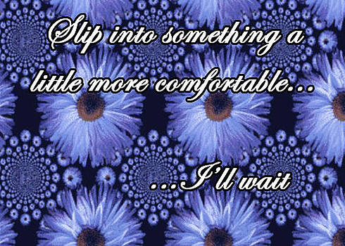 Slip into something a little more comfortable I'll wait by Eve Riser Roberts