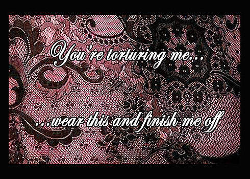 You are torturing me   wear this and finish me off by Eve Riser Roberts